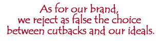 As for our brand, we reject as false the choice between cutbacks and our ideals